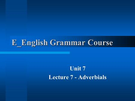 E_English Grammar Course Unit 7 Lecture 7 - Adverbials.