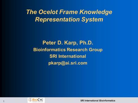 1 SRI International Bioinformatics The Ocelot Frame Knowledge Representation System Peter D. Karp, Ph.D. Bioinformatics Research Group SRI International.