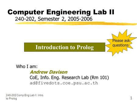 240-202 Comp Eng Lab II: Intro. to Prolog 1 Computer Engineering Lab II 240-202, Semester 2, 2005-2006 Who I am: Andrew Davison CoE, Info. Eng. Research.