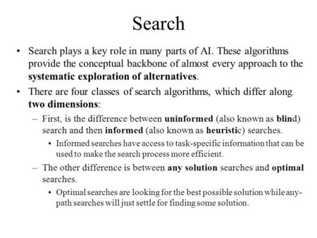 Search Search plays a key role in many parts of AI. These algorithms provide the conceptual backbone of almost every approach to the systematic exploration.