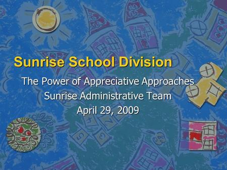 Sunrise School Division The Power of Appreciative Approaches Sunrise Administrative Team April 29, 2009.
