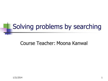 1/21/20141 Solving problems by searching Course Teacher: Moona Kanwal.