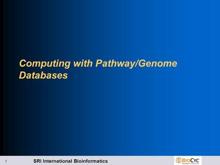 SRI International Bioinformatics 1 Computing with Pathway/Genome Databases.