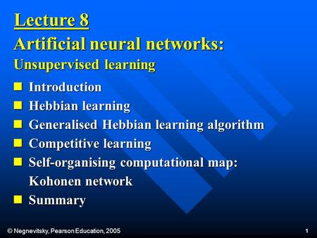 © Negnevitsky, Pearson Education, 2005 1 Introduction Introduction Hebbian learning Hebbian learning Generalised Hebbian learning algorithm Generalised.
