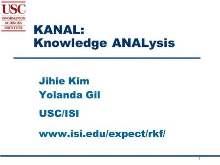 1 KANAL: Knowledge ANALysis Jihie Kim Yolanda Gil USC/ISI www.isi.edu/expect/rkf/