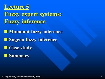 © Negnevitsky, Pearson Education, 2005 1 Lecture 5 Fuzzy expert systems: Fuzzy inference Mamdani fuzzy inference Mamdani fuzzy inference Sugeno fuzzy inference.