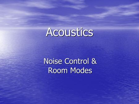 Acoustics Noise Control & Room Modes. Noise: Good vs. Bad Bad noise is considered unwanted sound; Good noise is a type of sound or noise we can use for.