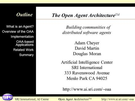 SRI International, AI Center Open Agent Architecture TM  Building communities of distributed software agents Outline The Open.