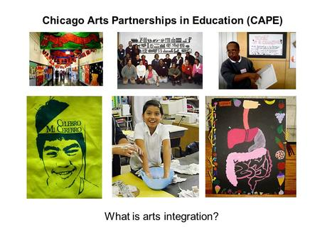 Chicago Arts Partnerships in Education (CAPE) What is arts integration?
