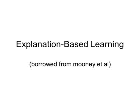 Explanation-Based Learning (borrowed from mooney et al)