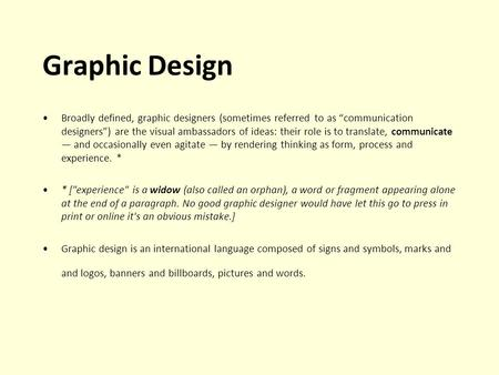 Graphic Design Broadly defined, graphic designers (sometimes referred to as communication designers) are the visual ambassadors of ideas: their role is.