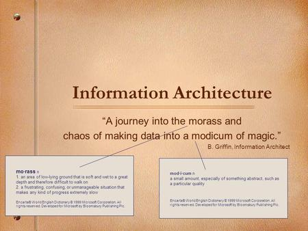 Information Architecture A journey into the morass and chaos of making data into a modicum of magic. B. Griffin, Information Architect mo·rass n 1. an.