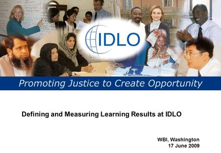 Promoting Justice to Create Opportunity Defining and Measuring Learning Results at IDLO WBI, Washington 17 June 2009.