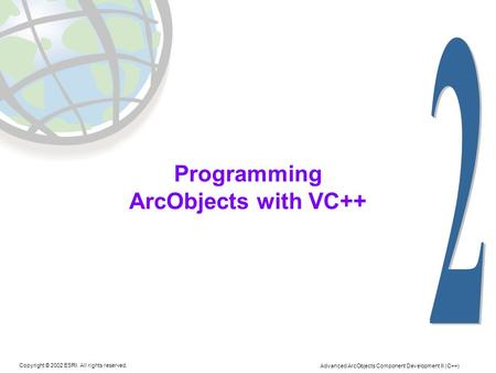 Copyright © 2002 ESRI. All rights reserved. Advanced ArcObjects Component Development II (C++) Programming ArcObjects with VC++