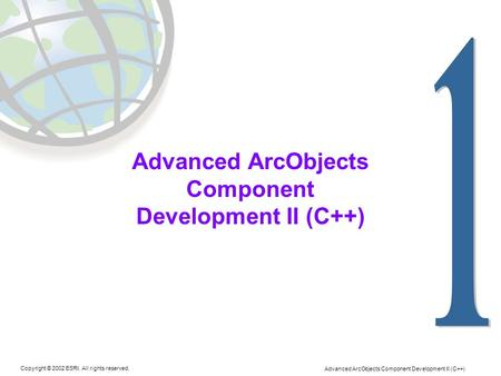 Advanced ArcObjects Component Development II (C++) Copyright © 2002 ESRI. All rights reserved. Advanced ArcObjects Component Development II (C++)