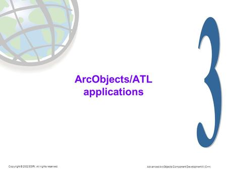Copyright © 2002 ESRI. All rights reserved. Advanced ArcObjects Component Development II (C++) ArcObjects/ATL applications.