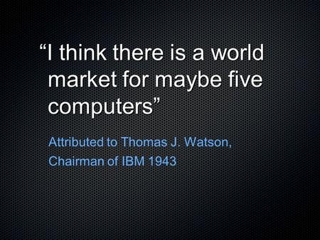"""I think there is a world market for maybe five computers"""