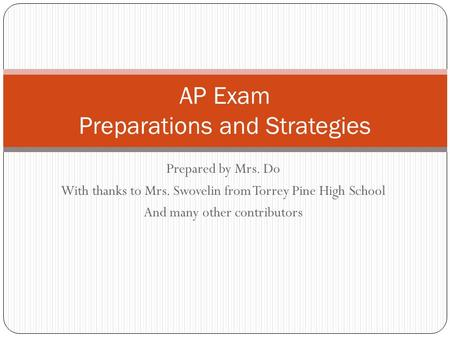 Prepared by Mrs. Do With thanks to Mrs. Swovelin from Torrey Pine High School And many other contributors AP Exam Preparations and Strategies.