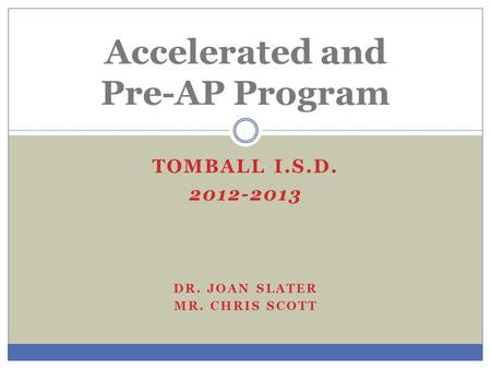 TOMBALL I.S.D. 2012-2013 DR. JOAN SLATER MR. CHRIS SCOTT Accelerated and Pre-AP Program.