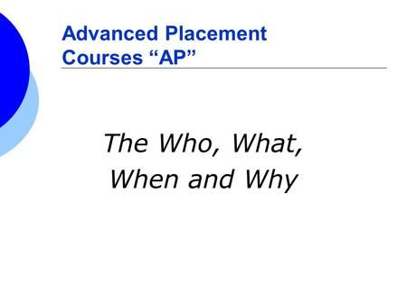 Advanced Placement Courses AP The Who, What, When and Why.