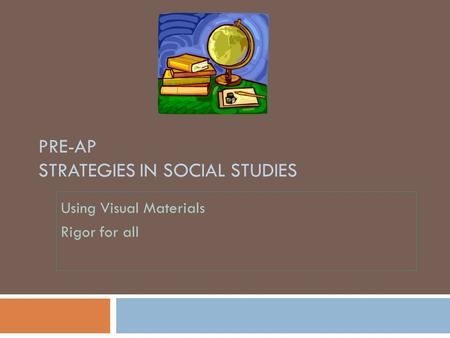 PRE-AP STRATEGIES IN SOCIAL STUDIES Using Visual Materials Rigor for all.