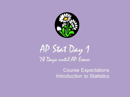AP Stat Day 1 78 Days until AP Exam Course Expectations Introduction to Statistics.