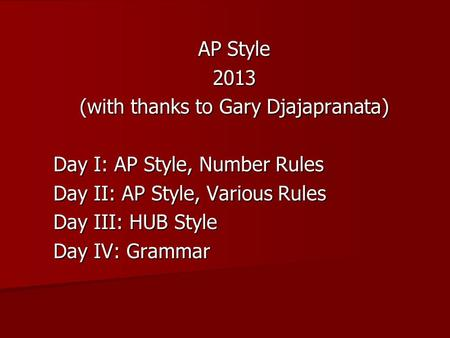 AP Style 2013 (with thanks to Gary Djajapranata) Day I: AP Style, Number Rules Day II: AP Style, Various Rules Day III: HUB Style Day IV: Grammar.
