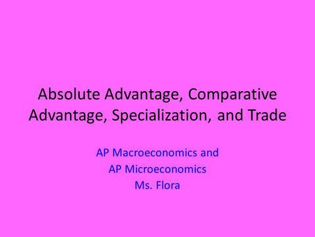 Absolute Advantage, Comparative Advantage, Specialization, and Trade AP Macroeconomics and AP Microeconomics Ms. Flora.