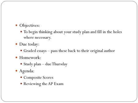 Objectives: To begin thinking about your study plan and fill in the holes where necessary. Due today: Graded essays – pass these back to their original.