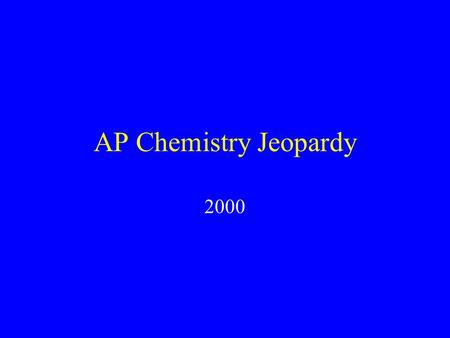 AP Chemistry Jeopardy 2000 Structure of Matter States of Matter Physical Chemistry Chemical Bonding Chemical Reactions $100 $200 $400 $800 $1000 $1500.