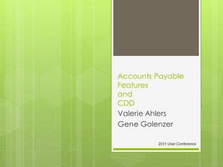 Accounts Payable Features and CDD Valerie Ahlers Gene Golenzer 2011 User Conference.
