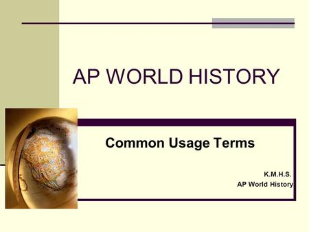 AP WORLD HISTORY Common Usage Terms K.M.H.S. AP World History.