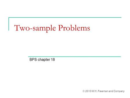 Two-sample Problems BPS chapter 18 © 2010 W.H. Freeman and Company.