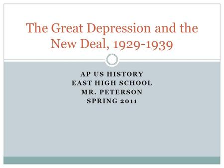 AP US HISTORY EAST HIGH SCHOOL MR. PETERSON SPRING 2011 The Great Depression and the New Deal, 1929-1939.