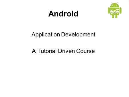 Android Application Development A Tutorial Driven Course.