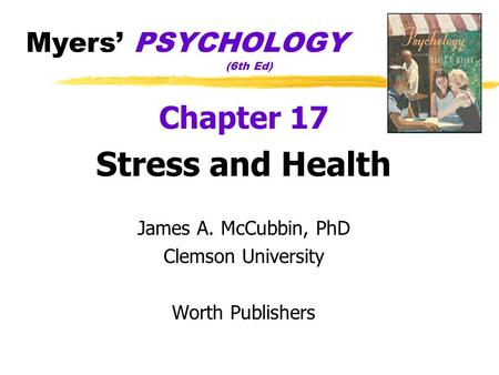 Myers PSYCHOLOGY (6th Ed) Chapter 17 Stress and Health James A. McCubbin, PhD Clemson University Worth Publishers.