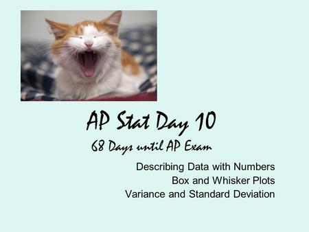 AP Stat Day 10 68 Days until AP Exam Describing Data with Numbers Box and Whisker Plots Variance and Standard Deviation.
