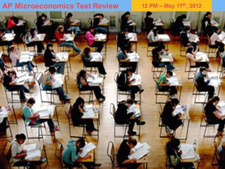12 PM – May 17 th, 2012 AP Microeconomics Test Review RMCE/HWRHS.