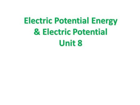 Electric Potential Energy & Electric Potential Unit 8.