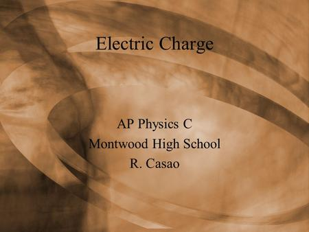 Electric Charge AP Physics C Montwood High School R. Casao.