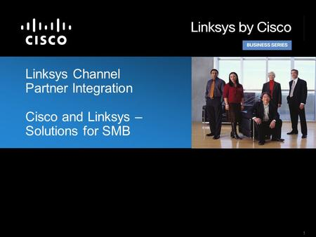 1 Linksys Channel Partner Integration Cisco and Linksys – Solutions for SMB.