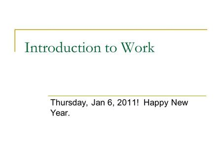 Introduction to Work Thursday, Jan 6, 2011! Happy New Year.