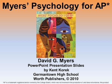 Myers Psychology for AP* David G. Myers *AP is a trademark registered and/or owned by the College Board, which was not involved in the production of, and.