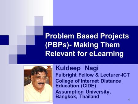 1 Problem Based Projects (PBPs)- Making Them Relevant for eLearning Kuldeep Nagi Fulbright Fellow & Lecturer-ICT College of Internet Distance Education.