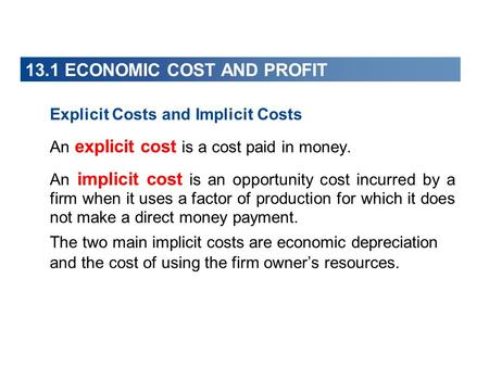 13.1 ECONOMIC COST AND PROFIT Explicit Costs and Implicit Costs An explicit cost is a cost paid in money. An implicit cost is an opportunity cost incurred.