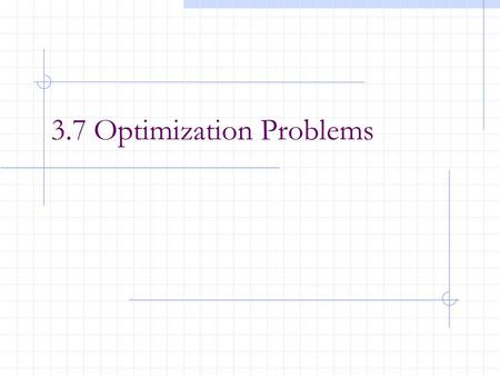 3.7 Optimization Problems. After this lesson, you should be able to: Be able to model the real-life problem to mathematical problem. Solve applied maximum.