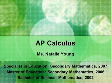 AP Calculus Ms. Natalie Young Specialist in Education: Secondary Mathematics, 2007 Master of Education: Secondary Mathematics, 2006 Bachelor of Science: