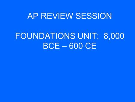 AP REVIEW SESSION FOUNDATIONS UNIT: 8,000 BCE – 600 CE.