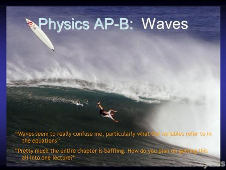 Physics AP-B: Waves Waves seem to really confuse me, particularly what the variables refer to in the equations Pretty much the entire chapter is baffling.