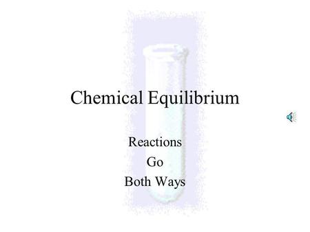 Chemical Equilibrium Reactions Go Both Ways Equilibrium Plural is equilibria (for you Latin fans) Reactions are reversible –they go forward and backward.
